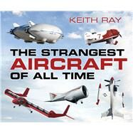 The Strangest Aircraft of All Time by Ray, Keith, 9780750960977