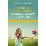 Play-Based Interventions for Autism Spectrum Disorder and Other Developmental Disabilities by Grant; Robert James, 9781138100978