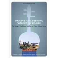Couldn't Have a Wedding Without a Fiddler: The Story of Traditional Fiddling on Prince Edward Island by Perlman, Ken, 9781621900979