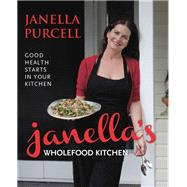 Janella's Wholefood Kitchen : Good Health Starts in Your Kitchen by Purcell, Janella, 9781743310984