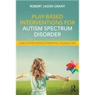 Play-Based Interventions for Autism Spectrum Disorder and Other Developmental Disabilities by Grant; Robert James, 9781138100985