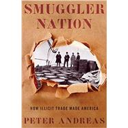Smuggler Nation How Illicit Trade Made America by Andreas, Peter, 9780199360987