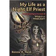 My Life As a Night Elf Priest by Nardi, Bonnie A., 9780472050987