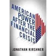 American Power After the Financial Crisis by Kirshner, Jonathan, 9780801450990