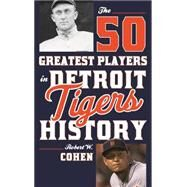 The 50 Greatest Players in Detroit Tigers History by Cohen, Robert W., 9781630760991