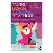 Taking Design Thinking to School: How the Technology of Design Can Transform Teachers, Learners, and Classrooms by Goldman; Shelley, 9781138100992