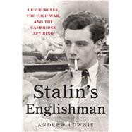 Stalin's Englishman Guy Burgess, the Cold War, and the Cambridge Spy Ring by Lownie, Andrew, 9781250100993