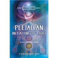 Pleadian Initiations of Light : A Guide to Energetically Awaken You to the Pleadian Prophecies for Healing and Resurrection by Day, Christine, 9781601630995