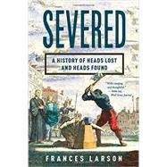 Severed: A History of Heads Lost and Heads Found by Larson, Frances, 9781631490996