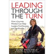 Leading Through the Turn: How a Journey Mindset Can Help Leaders Find Success and Significance by Mitchell, Elise, 9781259860997