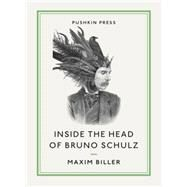 Inside the Head of Bruno Schulz by Biller, Maxim; Bell, Anthea; Schulz, Bruno (CON), 9781782271000