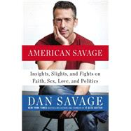 American Savage: Insights, Slights, and Fights on Faith, Sex, Love, and Politics by Savage, Dan, 9780142181003