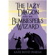The Lazy Dragon and the Bumblespells Wizard by Marsh, Kath Boyd, 9781944821005