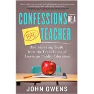Confessions of a Bad Teacher: The Shocking Truth from the Front Lines of American Public Education by Owens, John, 9781402281006