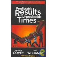 Predictable Results in Unpredictable Times by COVEY STEPHEN R., 9781936111008