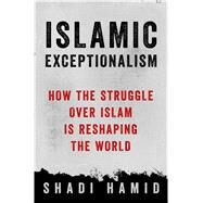 Islamic Exceptionalism How the Struggle Over Islam Is Reshaping the World by Hamid, Shadi, 9781250061010