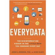 Everydata: The Misinformation Hidden in the Little Data You Consume Every Day by Johnson,John H., 9781629561011