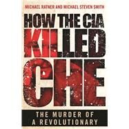 How the CIA Killed Che by Ratner, Michael; Smith, Michael Steven, 9781510711013