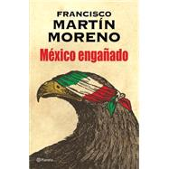 México engañado/ The Betrayal of México by Moreno, Francisco Martin, 9786070731013