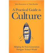 A Practical Guide to Culture Helping the Next Generation Navigate Today's World by Stonestreet, John; Kunkle, Brett, 9781434711014