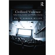 Civilized Violence: Subjectivity, Gender and Popular Cinema by Hansen-Miller,David, 9781138261020