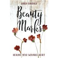 Beauty Marks Healing Your Wounded Heart by Barrick, Linda, 9781434711021