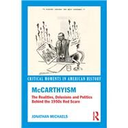 McCarthyism: The Realities, Delusions and Politics Behind the 1950s Red Scare by Michaels,Jonathan, 9780415841023