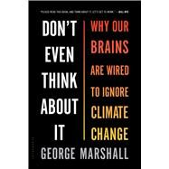Don't Even Think About It Why Our Brains Are Wired to Ignore Climate Change by Marshall, George, 9781632861023