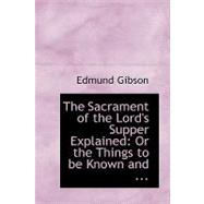 The Sacrament of the Lord's Supper Explained: Or the Things to Be Known and Done, to Make a Worthy Communicant by Gibson, Edmund, 9780554671024