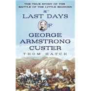 The Last Days of George Armstrong Custer The True Story of the Battle of the Little Bighorn by Hatch, Thom, 9781250051028