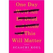 One Day We'll Be Dead and None of This Will Matter by Koul, Scaachi, 9781250121028