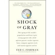 Shock of Gray : The Aging of the World's Population and How It Pits Young Against Old, Child Against Parent, Worker Against Boss, Company Against Rival, and Nation Against Nation by Fishman, Ted, 9781416551034