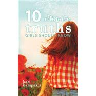 10 Ultimate Truths Girls Should Know by Kampakis, Kari, 9780529111036