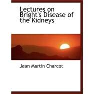 Lectures on Bright's Disease of the Kidneys by Charcot, Jean Martin, 9780554481036