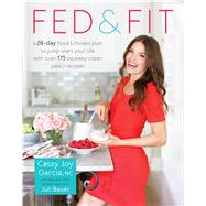 Fed & Fit: A 28-Day Food & Fitness Plan to Jump- Start Your Life With over 175 Squeaky-Clean Paleo Recipes by Garcia, Cassy Joy, 9781628601039