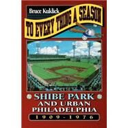 To Every Thing a Season : Shibe Park and Urban Philadelphia, 1909-1976 by Kuklick, Bruce, 9780691021041