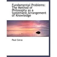 Fundamental Problems : The Method of Philosophy as a Systematic Arrangement of Knowledge by Carus, Paul, 9780554491042
