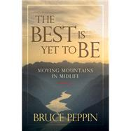 The Best Is Yet to Be Moving Mountains in Midlife by Peppin, Bruce, 9780781411042