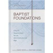 Baptist Foundations Church Government for an Anti-Institutional Age by Dever, Mark; Leeman, Jonathan; Davis, Andrew M.; Hammett, John S.; Haykin, Michael A. G.; Merkle, Benjamin L; Schreiner, Thomas R.; Wellum, Kirk; Wellum, Stephen J.; White, Thomas; Wright, Shawn, 9781433681042