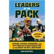 Leaders of the Pack: Starr, Favre, Rodgers and Why Green Bay's Quarterback Trio Is the Best in NFL History by Reischel, Rob; Favre, Brett, 9781629371047