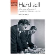 Hard sell Advertising, affluence and transatlantic relations, c. 195169 by Nixon, Sean, 9781784991050