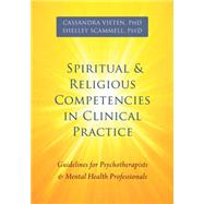 Spiritual and Religious Competencies in Clinical Practice: Guidelines for Psychotherapists and Mental Health Professionals by Vieten, Cassandra; Scammell, Shelley, 9781626251052