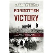 Forgotten Victory First Canadian Army and the Cruel Winter of 1944-45 by Zuehlke, Mark, 9781771621052