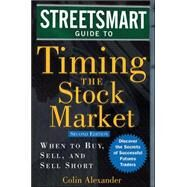 Streetsmart Guide to Timing the Stock Market : When to Buy, Sell, and Sell Short by Alexander, Colin, 9780071461054
