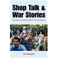 Shop Talk and War Stories Journalists Examine Their Profession by Winburn, Janice, 9780312401054