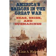 America's Sailors in the Great War by Rose, Lisle A., 9780826221056