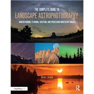 The Complete Guide to Landscape Astrophotography: Understanding, Planning, Creating, and Processing Nightscape Images by Shaw; Michael C., 9781138201057