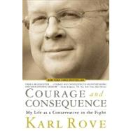 Courage and Consequence My Life as a Conservative in the Fight by Rove, Karl, 9781439191057