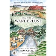 The Way of Wanderlust The Best Travel Writing of Don George by George, Don; Iyer, Pico, 9781609521059