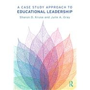 A Case Study Approach to Educational Leadership by Kruse; Sharon D., 9781138091061